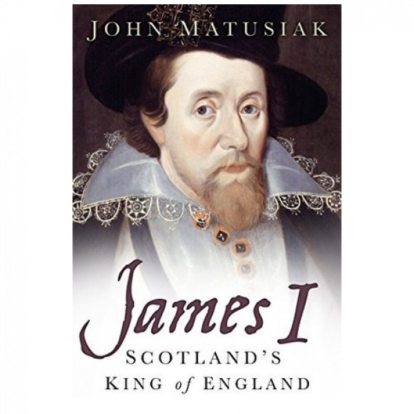 James I: Scotland's King of England by John Matusiak